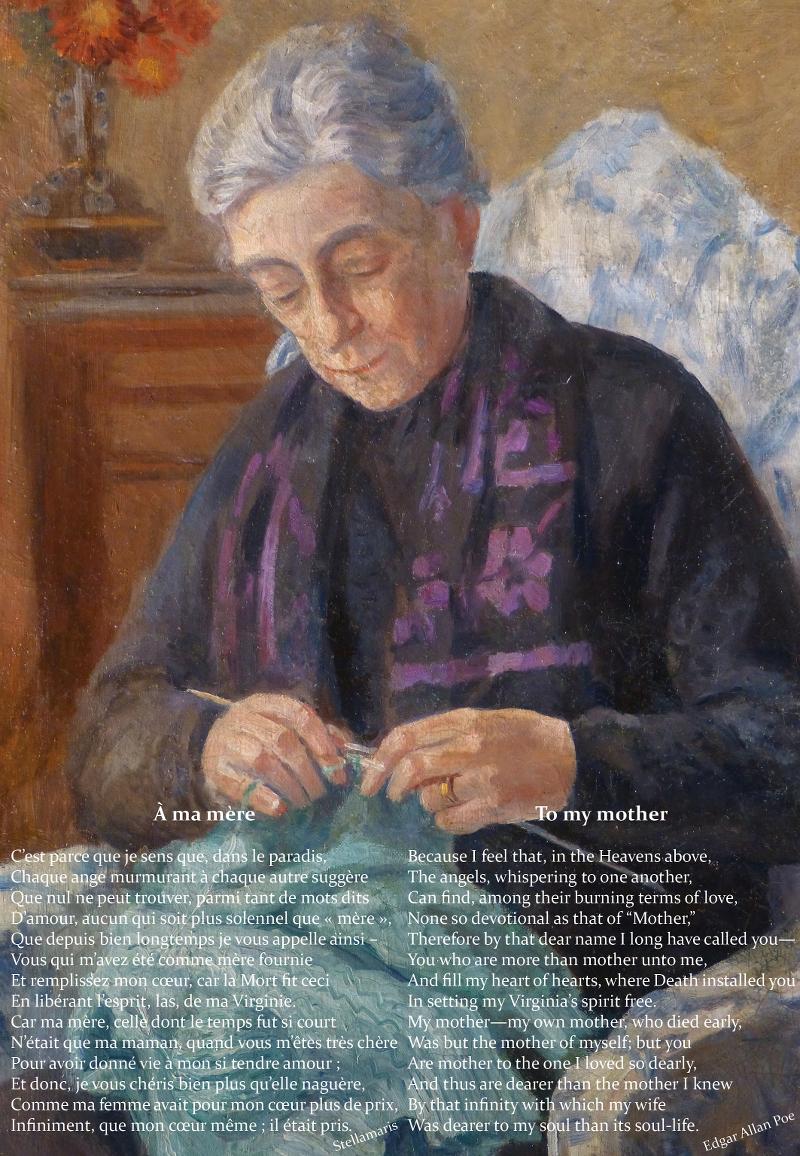 """À ma mère / / C'est parce que je sens que, dans le paradis, / Chaque ange murmurant à chaque autre suggère / Que nul ne peut trouver, parmi tant de mots dits / D'amour, aucun qui soit plus solennel que « mère », / Que depuis bien longtemps je vous appelle ainsi – / Vous qui m'avez été comme mère fournie / Et remplissez mon cœur, car la Mort fit ceci / En libérant l'esprit, las, de ma Virginie. / Car ma mère, celle dont le temps fut si court / N'était que ma maman, quand vous m'êtes très chère / Pour avoir donné vie à mon si tendre amour ; / Et donc, je vous chéris bien plus qu'elle naguère, / Comme ma femme avait pour mon cœur plus de prix, / Infiniment, que mon cœur même ; il était pris. / / Stellamaris / / D'après / / To my mother / / Because I feel that, in the Heavens above, / The angels, whispering to one another, / Can find, among their burning terms of love, / None so devotional as that of """"Mother,"""" / Therefore by that dear name I long have called you— / You who are more than mother unto me, / And fill my heart of hearts, where Death installed you / In setting my Virginia's spirit free. / My mother—my own mother, who died early, / Was but the mother of myself; but you / Are mother to the one I loved so dearly, / And thus are dearer than the mother I knew / By that infinity with which my wife / Was dearer to my soul than its soul-life. / / Edgar Allan Poe"""