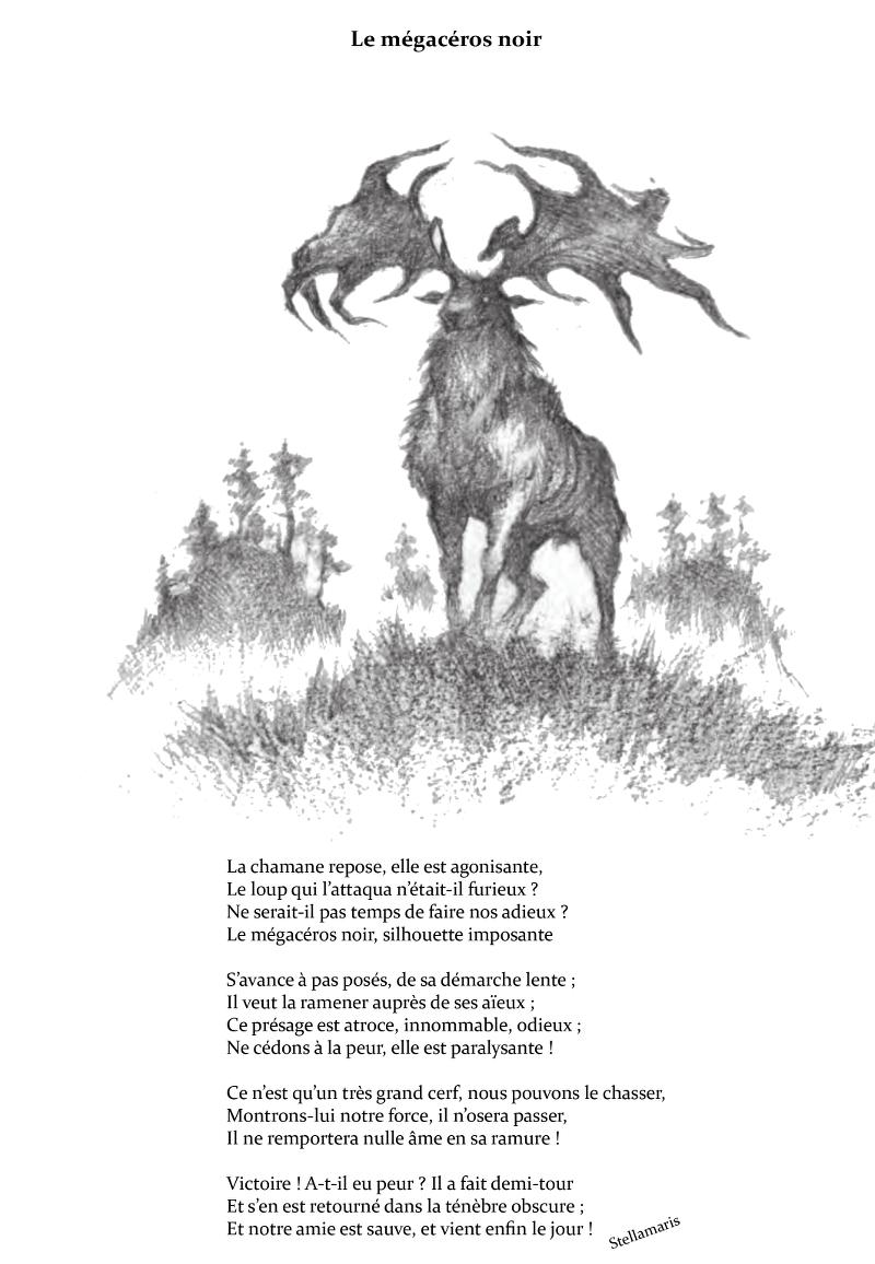 Le mégacéros noir / / La chamane repose, elle est agonisante, / Le loup qui l'attaqua n'était-il furieux ? / Ne serait-il pas temps de faire nos adieux ? / Le mégacéros noir, silhouette imposante / / S'avance à pas posés, de sa démarche lente ; / Il veut la ramener auprès de ses aïeux ; / Ce présage est atroce, innommable, odieux ; / Ne cédons à la peur, elle est paralysante ! / / Ce n'est qu'un très grand cerf, nous pouvons le chasser, / Montrons-lui notre force, il n'osera passer, / Il ne remportera nulle âme en sa ramure ! / / Victoire ! A-t-il eu peur ? Il a fait demi-tour / Et s'en est retourné dans la ténèbre obscure ; / Et notre amie est sauve, et vient enfin le jour ! / / Stellamaris