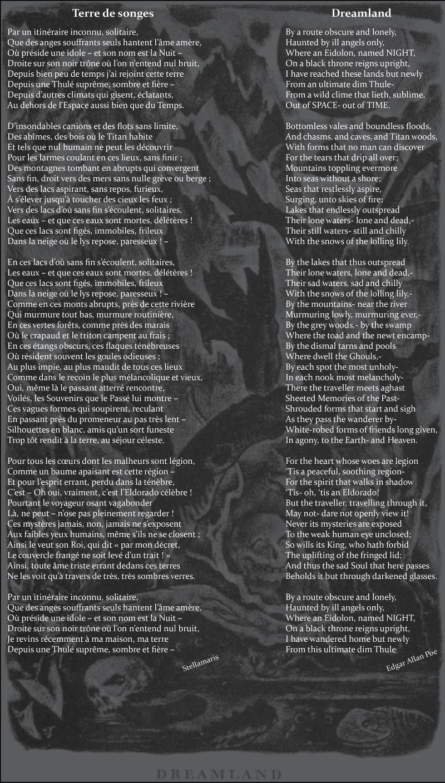 Terre de songes / / Par un itinéraire inconnu, solitaire, / Que des anges souffrants seuls hantent l'âme amère, / Où préside une idole – et son nom est la Nuit – / Droite sur son noir trône où l'on n'entend nul bruit, / Depuis bien peu de temps j'ai rejoint cette terre / Depuis une Thulé suprême, sombre et fière – / Depuis d'autres climats qui gisent, éclatants, / Au dehors de l'Espace aussi bien que du Temps. / / D'insondables canions et des flots sans limite, / Des abîmes, des bois où le Titan habite / Et tels que nul humain ne peut les découvrir / Pour les larmes coulant en ces lieux, sans finir ; / Des montagnes tombant en abrupts qui convergent / Sans fin, droit vers des mers sans nulle grève ou berge ; / Vers des lacs aspirant, sans repos, furieux, / À s'élever jusqu'à toucher des cieux les feux ; / Vers des lacs d'où sans fin s'écoulent, solitaires, / Les eaux – et que ces eaux sont mortes, délétères ! / Que ces lacs sont figés, immobiles, frileux / Dans la neige où le lys repose, paresseux ! – / / En ces lacs d'où sans fin s'écoulent, solitaires, / Les eaux – et que ces eaux sont mortes, délétères ! / Que ces lacs sont figés, immobiles, frileux / Dans la neige où le lys repose, paresseux ! – / Comme en ces monts abrupts, près de cette rivière / Qui murmure tout bas, murmure routinière, / En ces vertes forêts, comme près des marais / Où le crapaud et le triton campent au frais ; / En ces étangs obscurs, ces flaques ténébreuses / Où résident souvent les goules odieuses ; / Au plus impie, au plus maudit de tous ces lieux / Comme dans le recoin le plus mélancolique et vieux, / Oui, même là le passant atterré rencontre, / Voilés, les Souvenirs que le Passé lui montre – / Ces vagues formes qui soupirent, reculant / En passant près du promeneur au pas très lent – / Silhouettes en blanc, amis qu'un sort funeste / Trop tôt rendit à la terre, au séjour céleste. / / Pour tous les cœurs dont les malheurs sont légion, / Comme un baume apaisant est cette région – / Et pou
